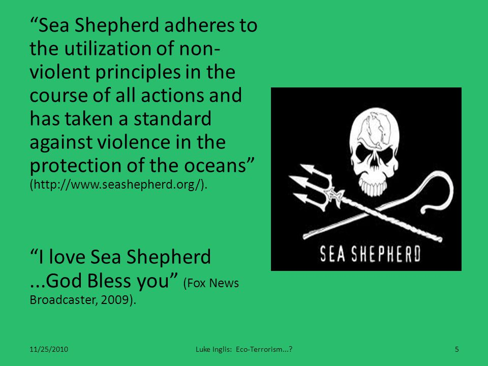 Sea Shepherd adheres to the utilization of non- violent principles in the course of all actions and has taken a standard against violence in the protection of the oceans (http://www.seashepherd.org/).