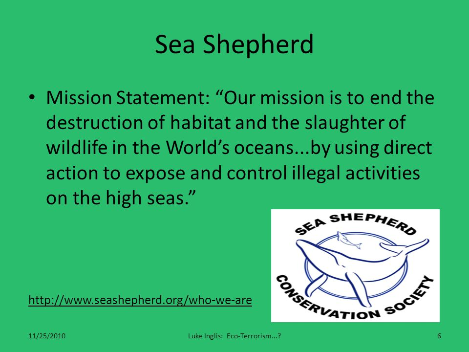 Sea Shepherd Mission Statement: Our mission is to end the destruction of habitat and the slaughter of wildlife in the World's oceans...by using direct action to expose and control illegal activities on the high seas. http://www.seashepherd.org/who-we-are 11/25/2010Luke Inglis: Eco-Terrorism... 6