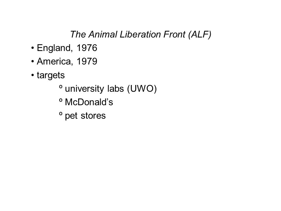 The Animal Liberation Front (ALF) England, 1976 America, 1979 targets º university labs (UWO) º McDonald's º pet stores