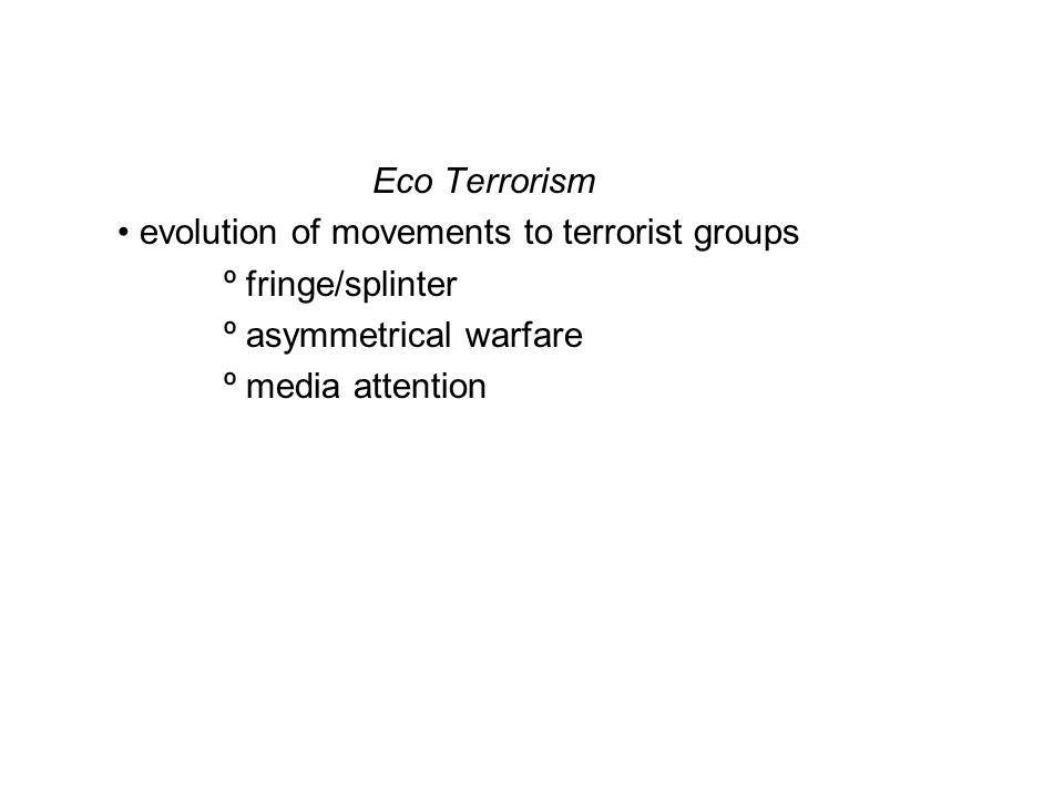 Eco Terrorism evolution of movements to terrorist groups º fringe/splinter º asymmetrical warfare º media attention