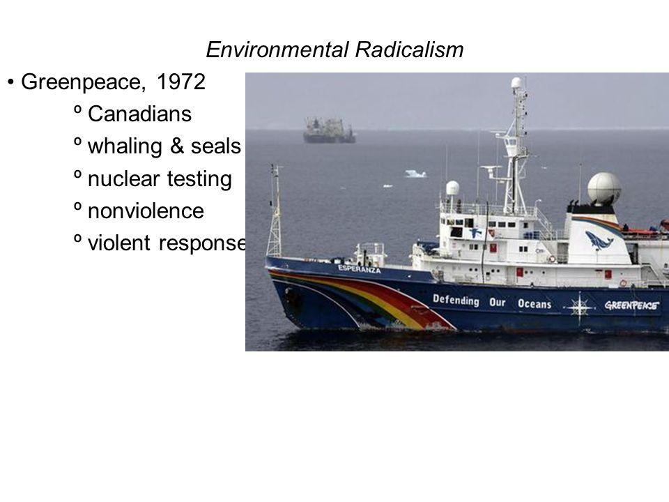 Environmental Radicalism Greenpeace, 1972 º Canadians º whaling & seals º nuclear testing º nonviolence º violent response