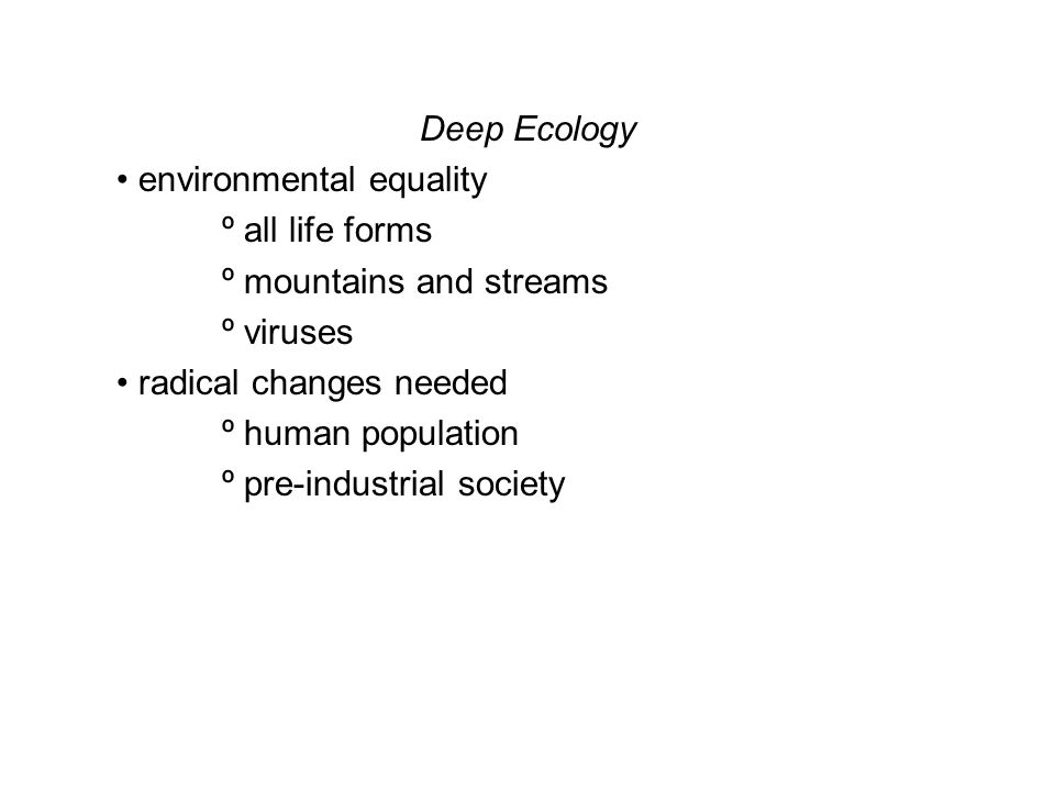 Deep Ecology environmental equality º all life forms º mountains and streams º viruses radical changes needed º human population º pre-industrial society