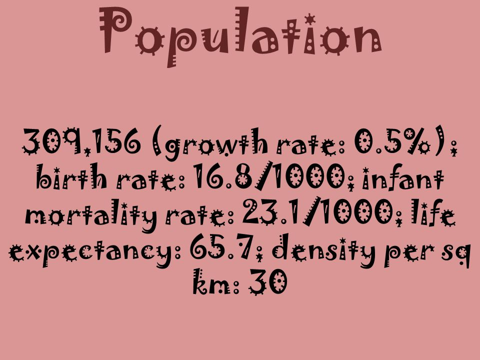 Population 309,156 (growth rate: 0.5%); birth rate: 16.8/1000; infant mortality rate: 23.1/1000; life expectancy: 65.7; density per sq km: 30