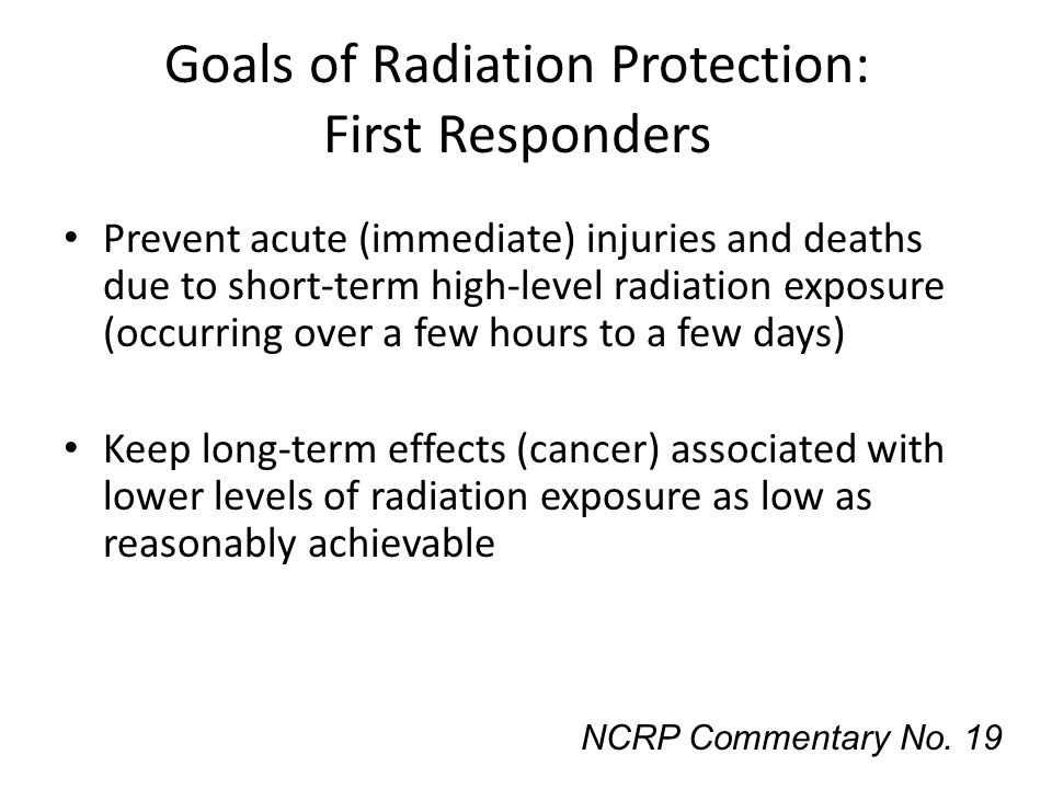 Goals of Radiation Protection: First Responders Prevent acute (immediate) injuries and deaths due to short-term high-level radiation exposure (occurri