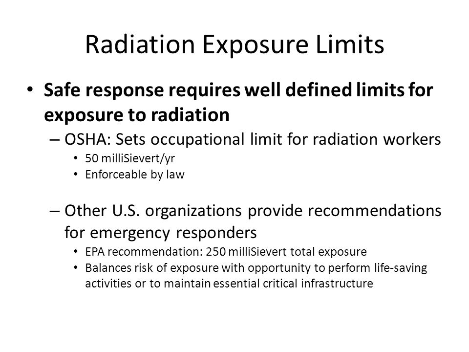 Radiation Exposure Limits Safe response requires well defined limits for exposure to radiation – OSHA: Sets occupational limit for radiation workers 50 milliSievert/yr Enforceable by law – Other U.S.