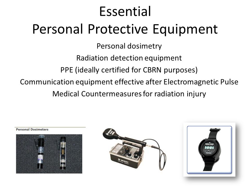 Essential Personal Protective Equipment Personal dosimetry Radiation detection equipment PPE (ideally certified for CBRN purposes) Communication equipment effective after Electromagnetic Pulse Medical Countermeasures for radiation injury
