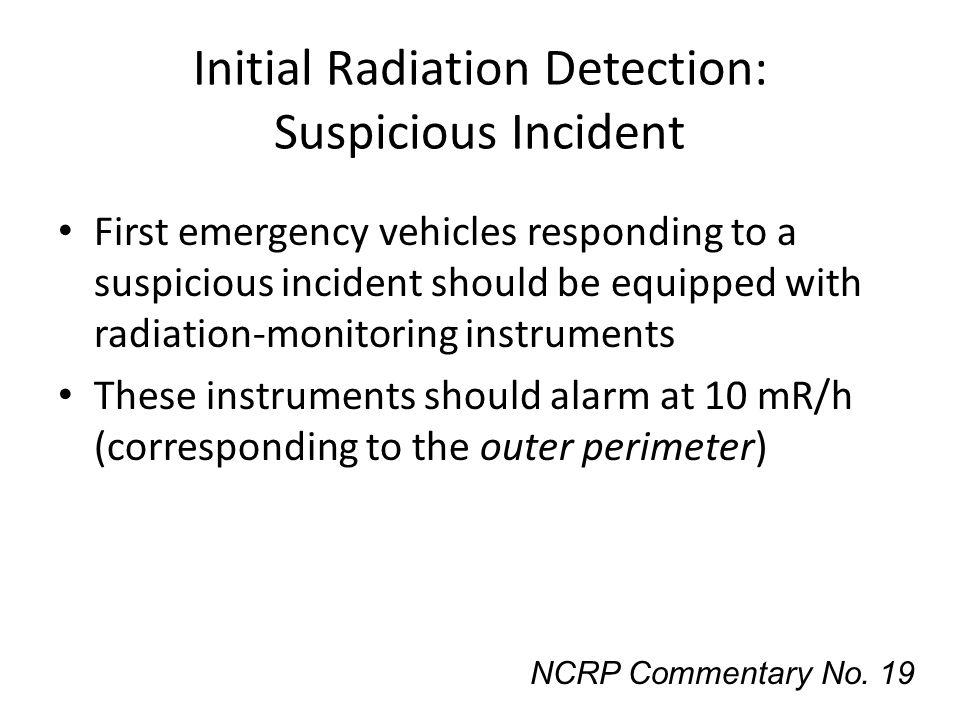 Initial Radiation Detection: Suspicious Incident First emergency vehicles responding to a suspicious incident should be equipped with radiation-monito