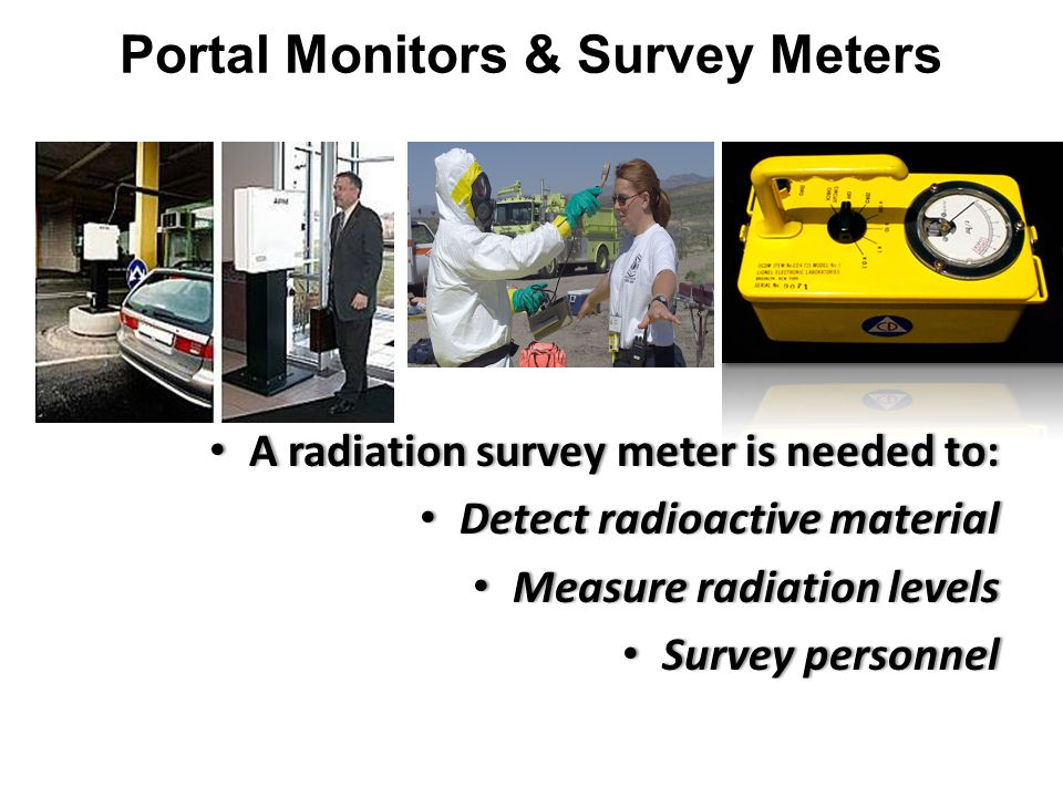 A radiation survey meter is needed to: A radiation survey meter is needed to: Detect radioactive material Detect radioactive material Measure radiation levels Measure radiation levels Survey personnel Survey personnel Portal Monitors & Survey Meters