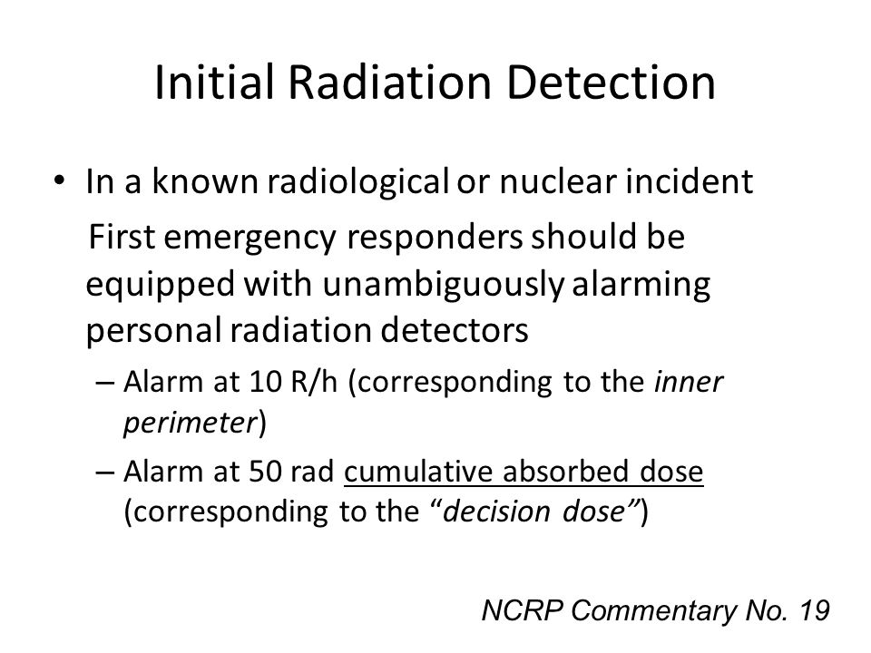 Initial Radiation Detection In a known radiological or nuclear incident First emergency responders should be equipped with unambiguously alarming pers