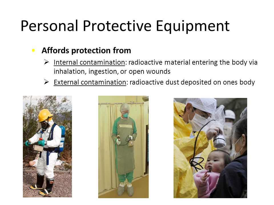 Personal Protective Equipment  Affords protection from  Internal contamination: radioactive material entering the body via inhalation, ingestion, or
