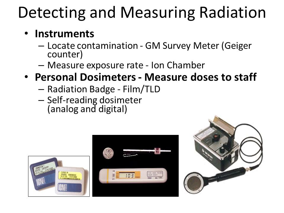 Detecting and Measuring Radiation Instruments – Locate contamination - GM Survey Meter (Geiger counter) – Measure exposure rate - Ion Chamber Personal Dosimeters - Measure doses to staff – Radiation Badge - Film/TLD – Self-reading dosimeter (analog and digital)