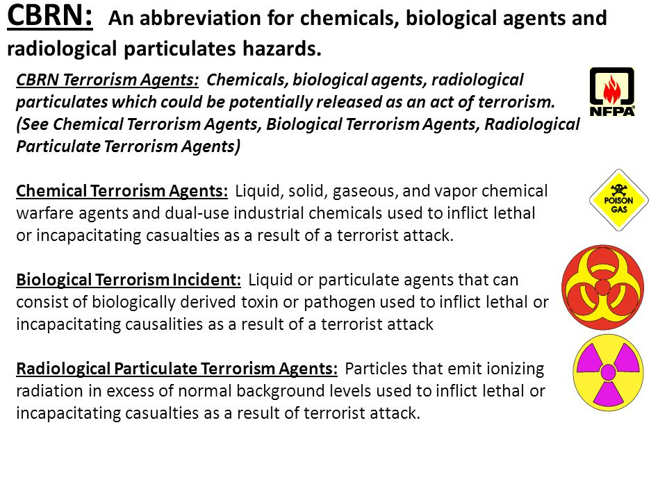 CBRN Terrorism Agents: Chemicals, biological agents, radiological particulates which could be potentially released as an act of terrorism. (See Chemic