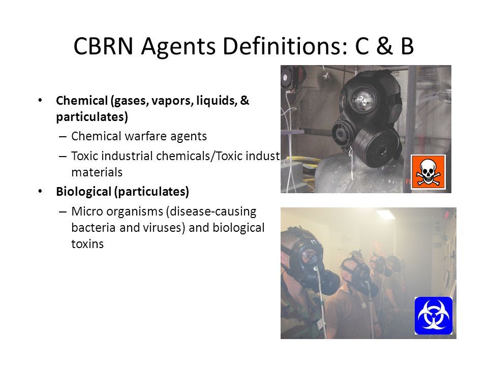 CBRN Agents Definitions: C & B Chemical (gases, vapors, liquids, & particulates) – Chemical warfare agents – Toxic industrial chemicals/Toxic industri