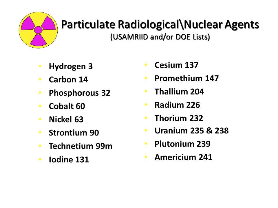 Particulate Radiological\Nuclear Agents (USAMRIID and/or DOE Lists) Hydrogen 3 Carbon 14 Phosphorous 32 Cobalt 60 Nickel 63 Strontium 90 Technetium 99m Iodine 131 Cesium 137 Promethium 147 Thallium 204 Radium 226 Thorium 232 Uranium 235 & 238 Plutonium 239 Americium 241