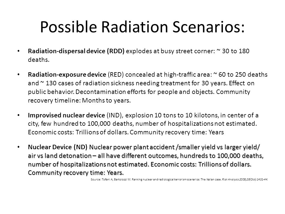 Possible Radiation Scenarios: Radiation-dispersal device (RDD) explodes at busy street corner: ~ 30 to 180 deaths. Radiation-exposure device (RED) con