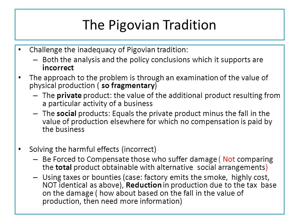 The Pigovian Tradition Challenge the inadequacy of Pigovian tradition: – Both the analysis and the policy conclusions which it supports are incorrect The approach to the problem is through an examination of the value of physical production ( so fragmentary) – The private product: the value of the additional product resulting from a particular activity of a business – The social products: Equals the private product minus the fall in the value of production elsewhere for which no compensation is paid by the business Solving the harmful effects (incorrect) – Be Forced to Compensate those who suffer damage ( Not comparing the total product obtainable with alternative social arrangements) – Using taxes or bounties (case: factory emits the smoke, highly cost, NOT identical as above), Reduction in production due to the tax base on the damage ( how about based on the fall in the value of production, then need more information)