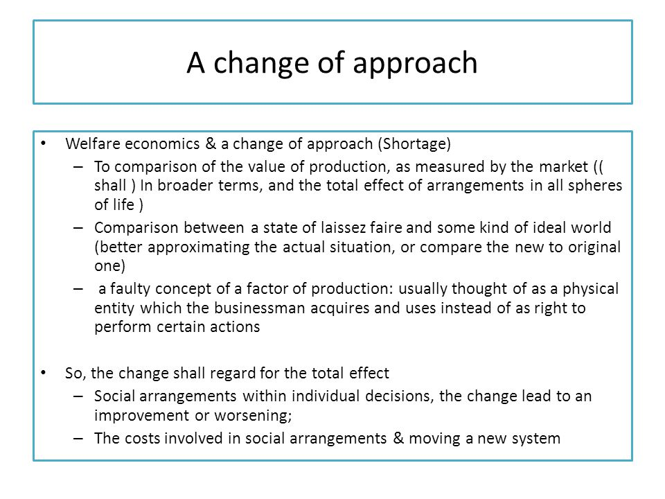 A change of approach Welfare economics & a change of approach (Shortage) – To comparison of the value of production, as measured by the market (( shall ) In broader terms, and the total effect of arrangements in all spheres of life ) – Comparison between a state of laissez faire and some kind of ideal world (better approximating the actual situation, or compare the new to original one) – a faulty concept of a factor of production: usually thought of as a physical entity which the businessman acquires and uses instead of as right to perform certain actions So, the change shall regard for the total effect – Social arrangements within individual decisions, the change lead to an improvement or worsening; – The costs involved in social arrangements & moving a new system