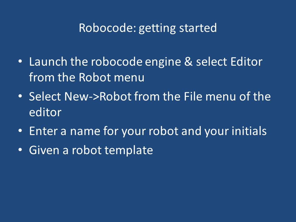 Robocode: getting started Launch the robocode engine & select Editor from the Robot menu Select New->Robot from the File menu of the editor Enter a name for your robot and your initials Given a robot template