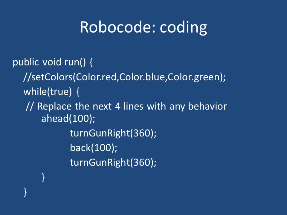 Robocode: coding public void run() { //setColors(Color.red,Color.blue,Color.green); while(true) { // Replace the next 4 lines with any behavior ahead(100); turnGunRight(360); back(100); turnGunRight(360); }