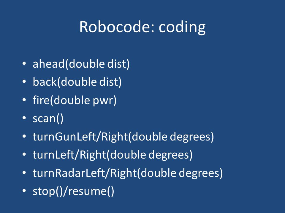 Robocode: coding ahead(double dist) back(double dist) fire(double pwr) scan() turnGunLeft/Right(double degrees) turnLeft/Right(double degrees) turnRadarLeft/Right(double degrees) stop()/resume()
