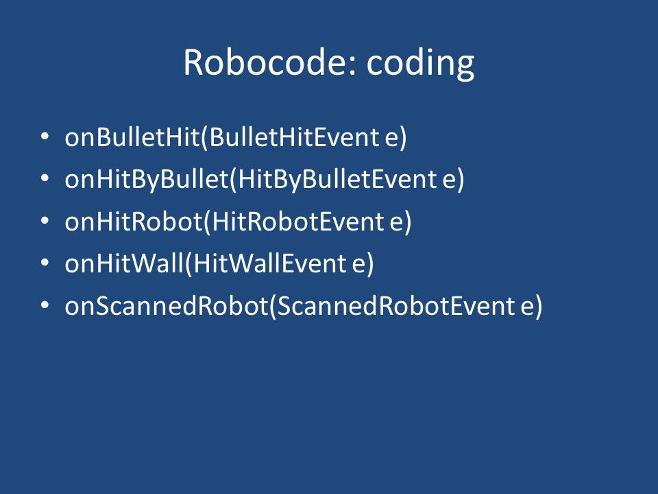 Robocode: coding onBulletHit(BulletHitEvent e) onHitByBullet(HitByBulletEvent e) onHitRobot(HitRobotEvent e) onHitWall(HitWallEvent e) onScannedRobot(ScannedRobotEvent e)