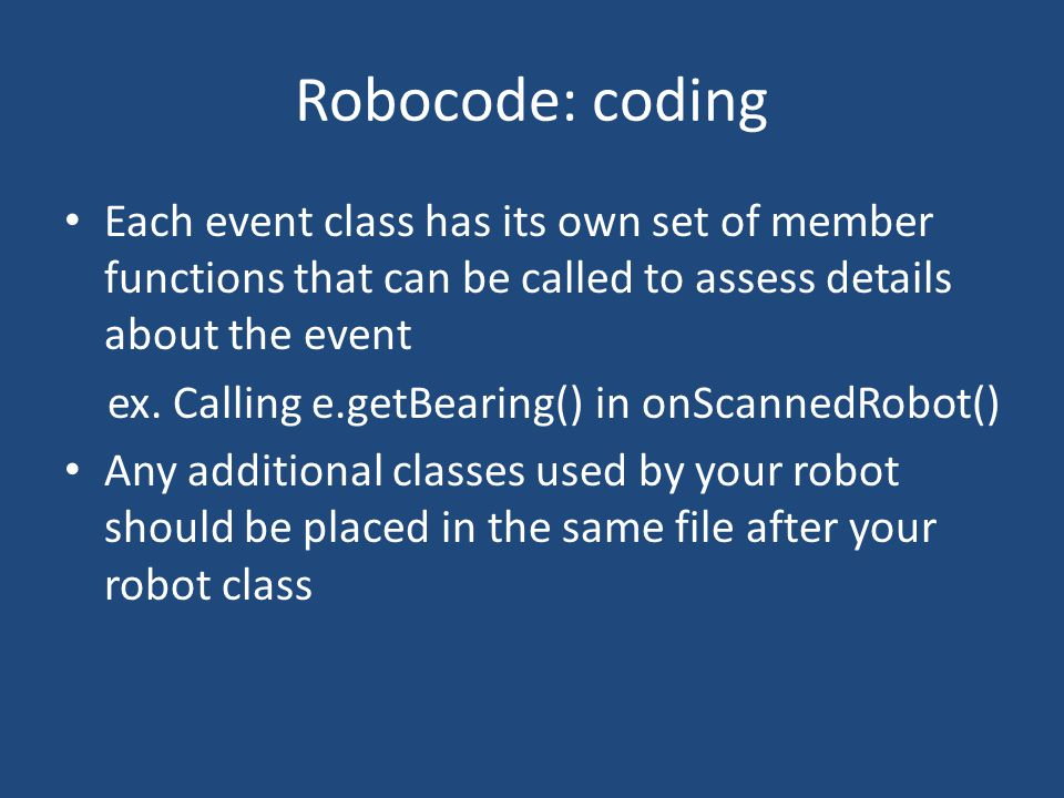 Robocode: coding Each event class has its own set of member functions that can be called to assess details about the event ex.