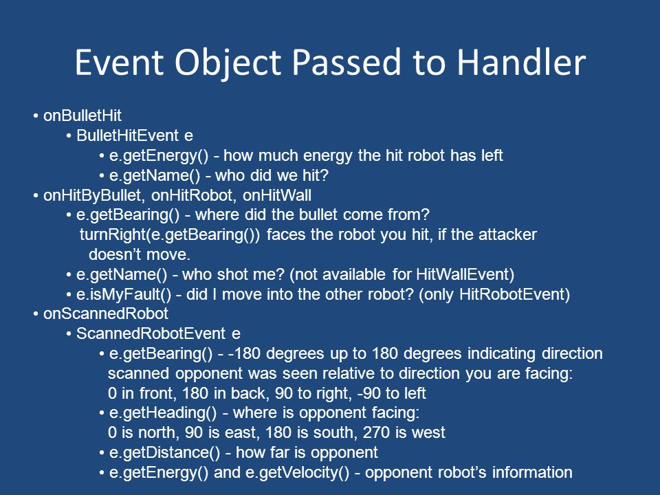 Event Object Passed to Handler onBulletHit BulletHitEvent e e.getEnergy() - how much energy the hit robot has left e.getName() - who did we hit.
