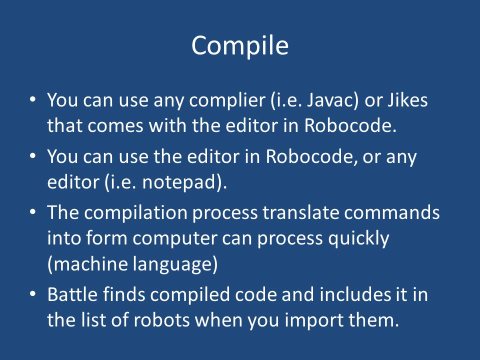 Compile You can use any complier (i.e. Javac) or Jikes that comes with the editor in Robocode.