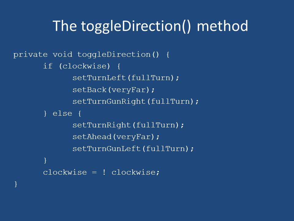 The toggleDirection() method private void toggleDirection() { if (clockwise) { setTurnLeft(fullTurn); setBack(veryFar); setTurnGunRight(fullTurn); } else { setTurnRight(fullTurn); setAhead(veryFar); setTurnGunLeft(fullTurn); } clockwise = .