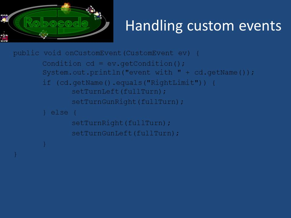 Handling custom events public void onCustomEvent(CustomEvent ev) { Condition cd = ev.getCondition(); System.out.println( event with + cd.getName()); if (cd.getName().equals( RightLimit )) { setTurnLeft(fullTurn); setTurnGunRight(fullTurn); } else { setTurnRight(fullTurn); setTurnGunLeft(fullTurn); }
