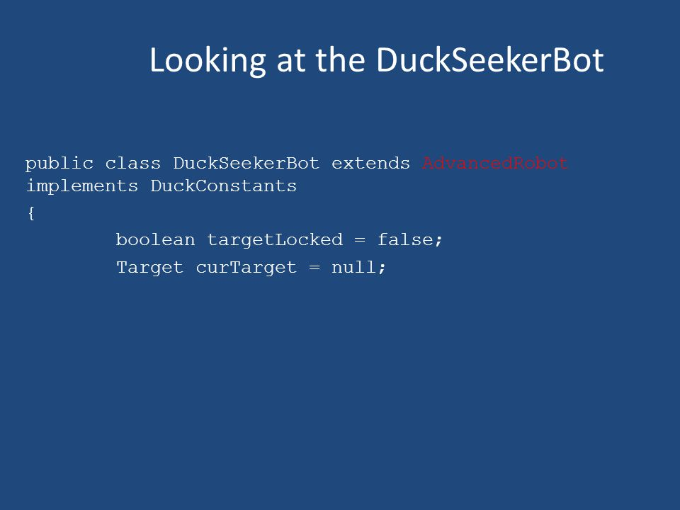 Looking at the DuckSeekerBot public class DuckSeekerBot extends AdvancedRobot implements DuckConstants { boolean targetLocked = false; Target curTarget = null;
