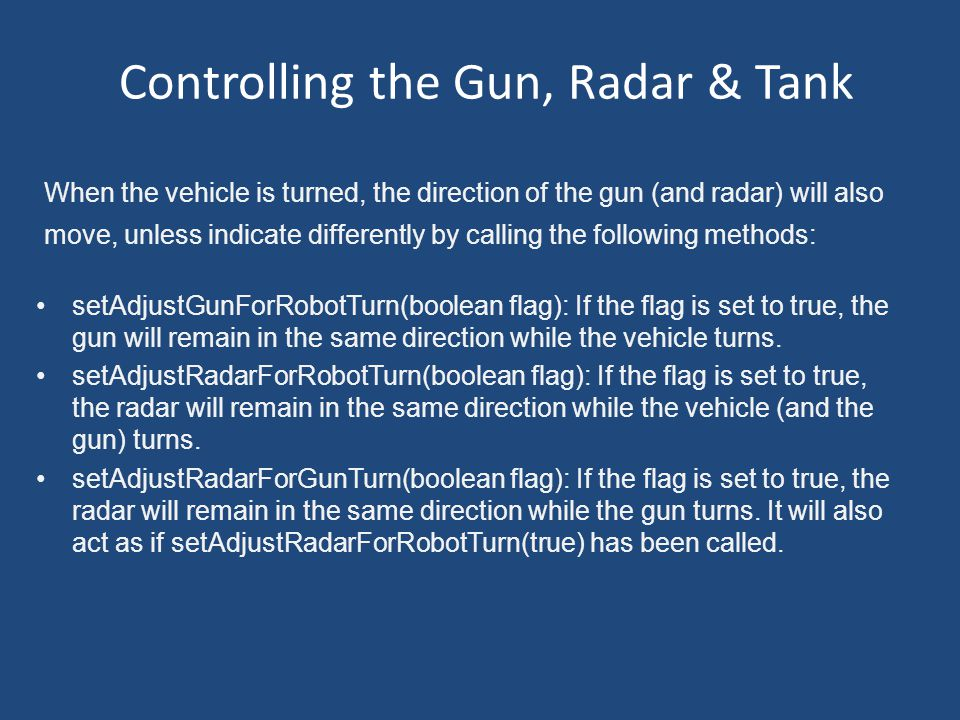 Controlling the Gun, Radar & Tank setAdjustGunForRobotTurn(boolean flag): If the flag is set to true, the gun will remain in the same direction while the vehicle turns.