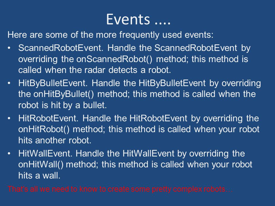 Events.... Here are some of the more frequently used events: ScannedRobotEvent.