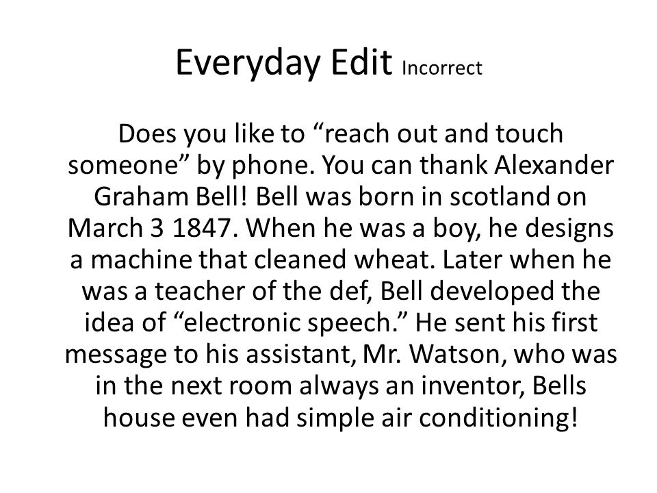 "Everyday Edit Incorrect Does you like to ""reach out and touch someone"" by phone. You can thank Alexander Graham Bell! Bell was born in scotland on Mar"