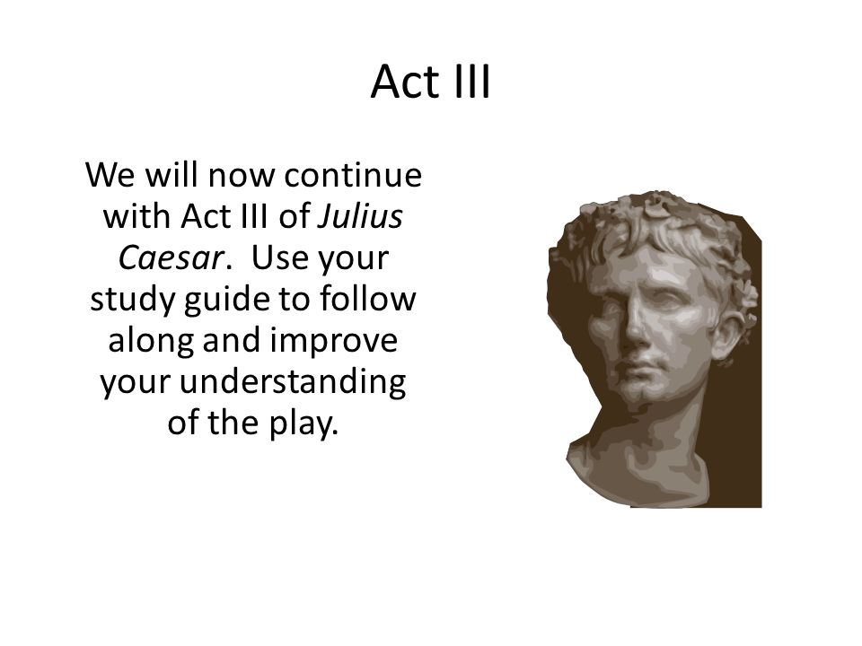 Act III We will now continue with Act III of Julius Caesar. Use your study guide to follow along and improve your understanding of the play.