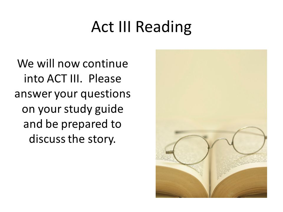 Act III Reading We will now continue into ACT III. Please answer your questions on your study guide and be prepared to discuss the story.
