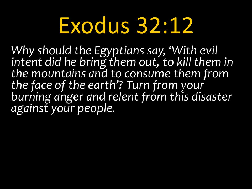 Exodus 32:12 Why should the Egyptians say, 'With evil intent did he bring them out, to kill them in the mountains and to consume them from the face of the earth'.