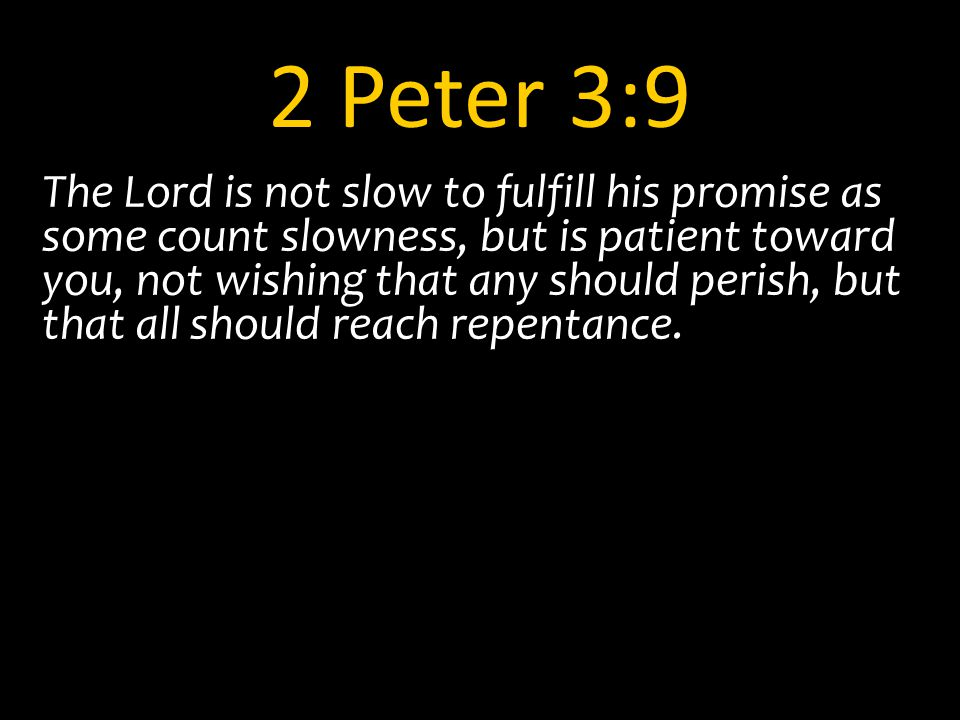 2 Peter 3:9 The Lord is not slow to fulfill his promise as some count slowness, but is patient toward you, not wishing that any should perish, but that all should reach repentance.