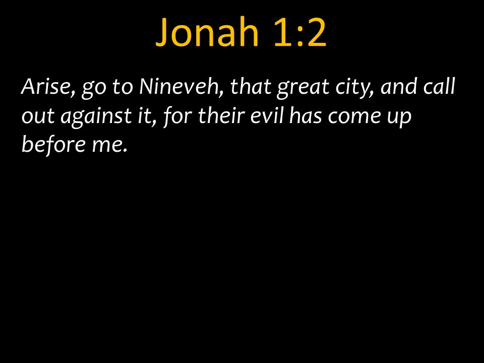 Jonah 1:2 Arise, go to Nineveh, that great city, and call out against it, for their evil has come up before me.