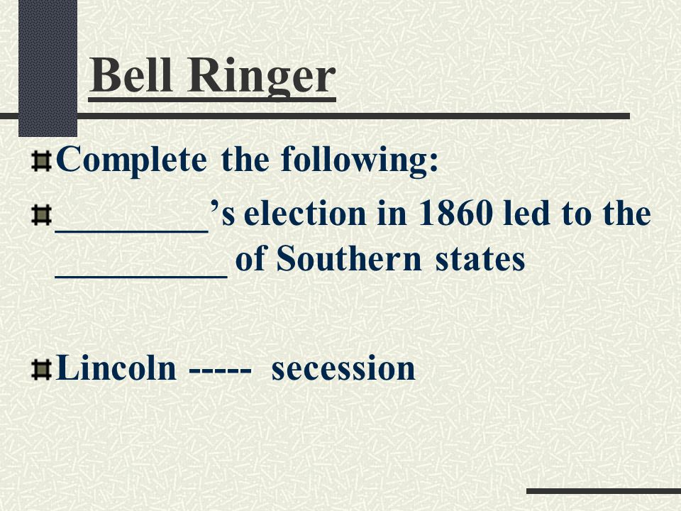 Bell Ringer Complete the following: ________'s election in 1860 led to the _________ of Southern states Lincoln ----- secession