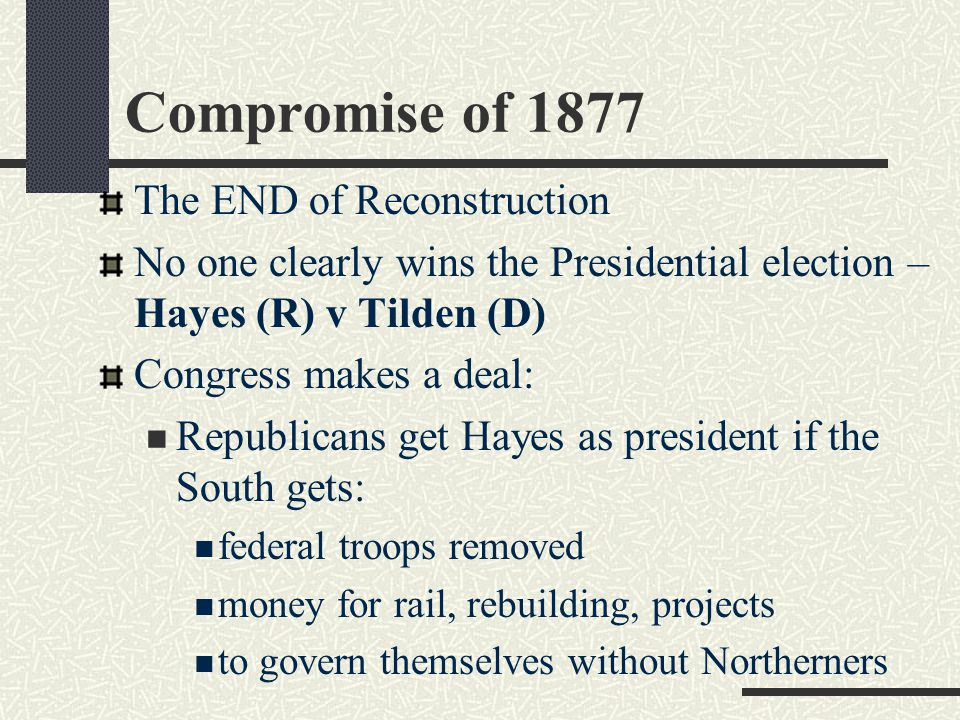 Compromise of 1877 The END of Reconstruction No one clearly wins the Presidential election – Hayes (R) v Tilden (D) Congress makes a deal: Republicans get Hayes as president if the South gets: federal troops removed money for rail, rebuilding, projects to govern themselves without Northerners