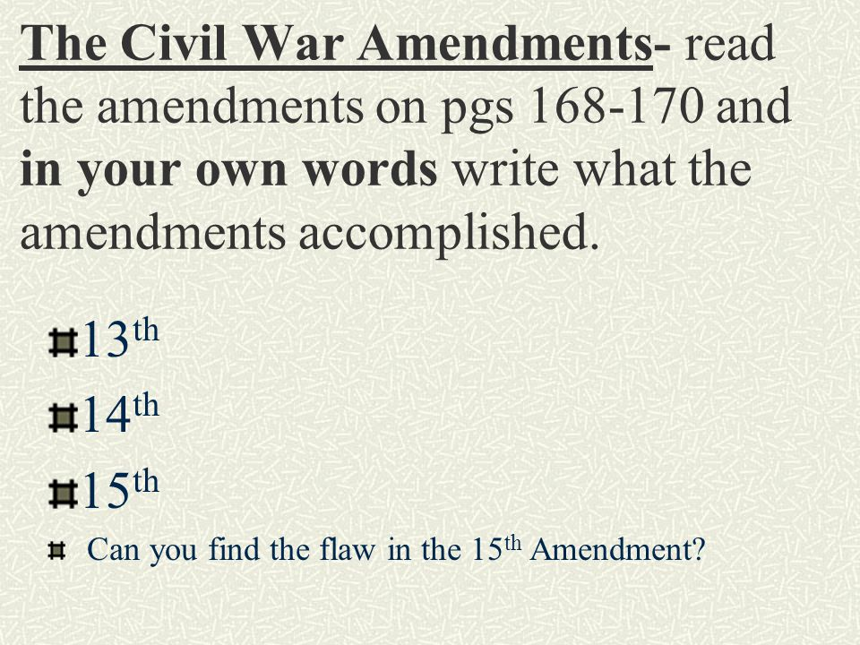The Civil War Amendments- read the amendments on pgs 168-170 and in your own words write what the amendments accomplished.