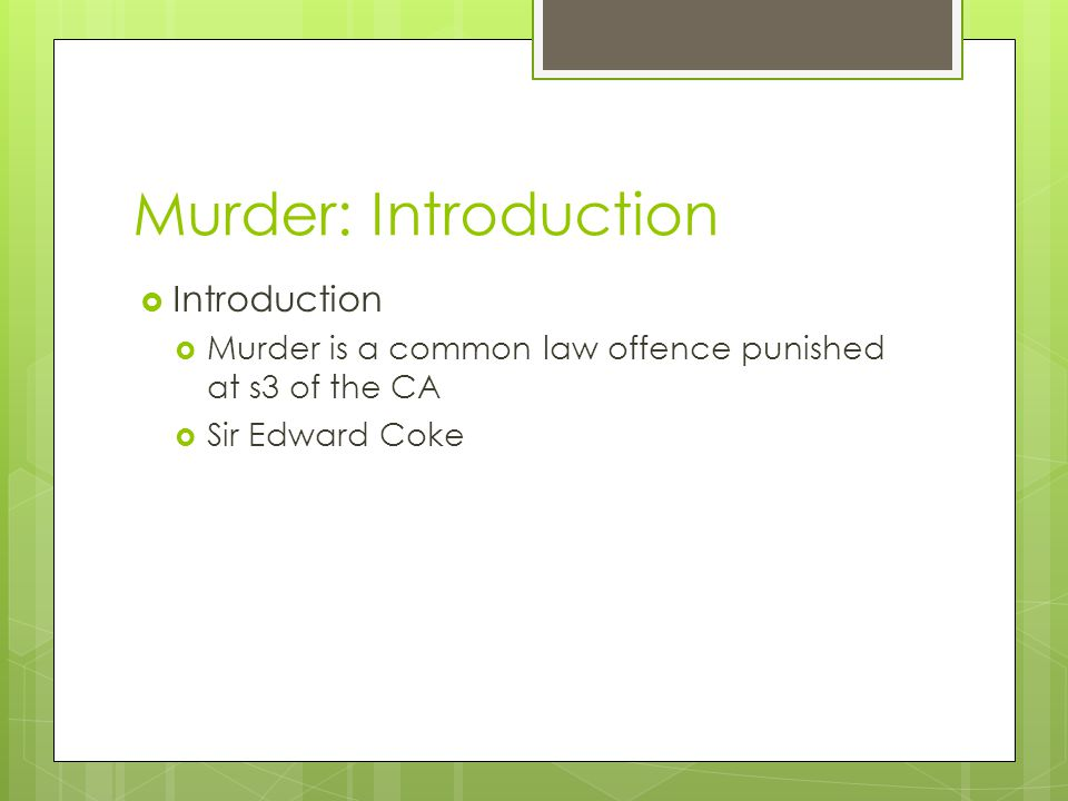 Murder: Introduction  Introduction  Murder is a common law offence punished at s3 of the CA  Sir Edward Coke