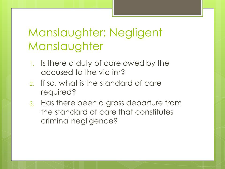 Manslaughter: Negligent Manslaughter 1. Is there a duty of care owed by the accused to the victim? 2. If so, what is the standard of care required? 3.