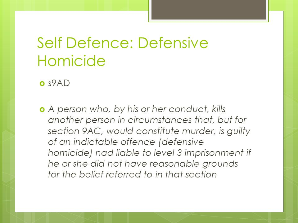 Self Defence: Defensive Homicide  s9AD  A person who, by his or her conduct, kills another person in circumstances that, but for section 9AC, would constitute murder, is guilty of an indictable offence (defensive homicide) nad liable to level 3 imprisonment if he or she did not have reasonable grounds for the belief referred to in that section