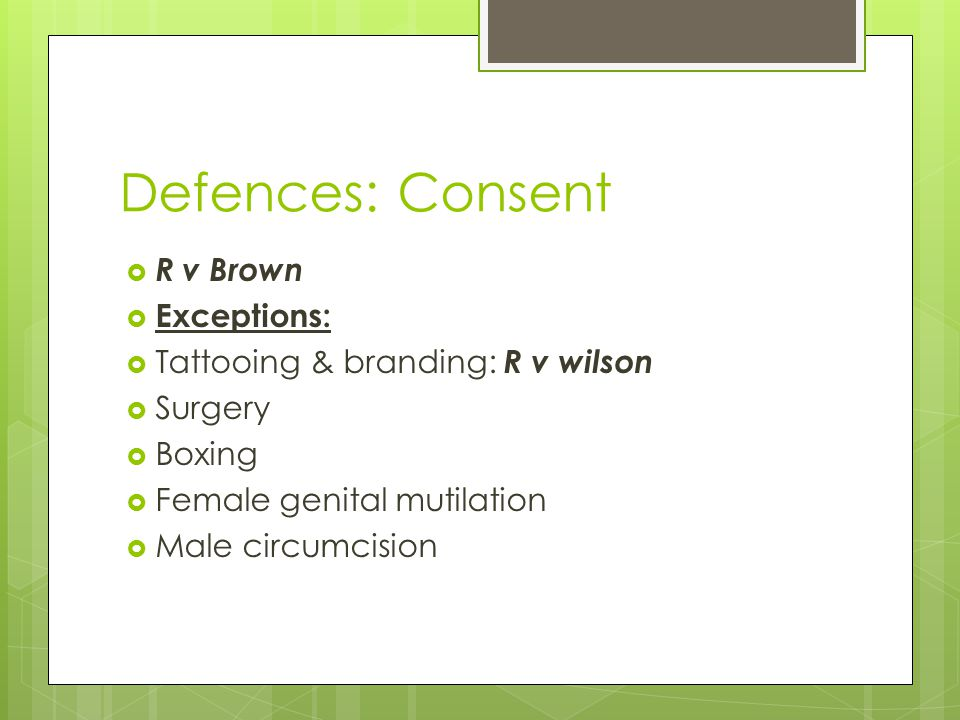 Defences: Consent  R v Brown  Exceptions:  Tattooing & branding: R v wilson  Surgery  Boxing  Female genital mutilation  Male circumcision