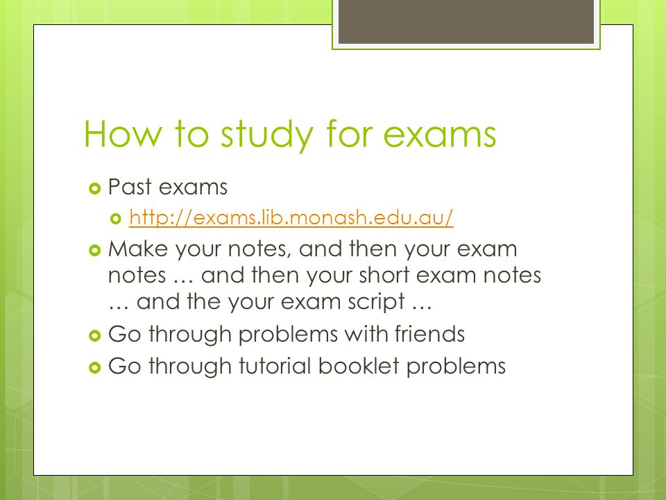 How to study for exams  Past exams  http://exams.lib.monash.edu.au/ http://exams.lib.monash.edu.au/  Make your notes, and then your exam notes … an