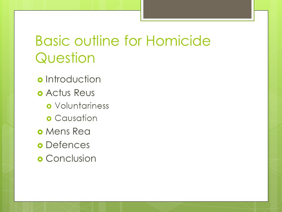 Basic outline for Homicide Question  Introduction  Actus Reus  Voluntariness  Causation  Mens Rea  Defences  Conclusion