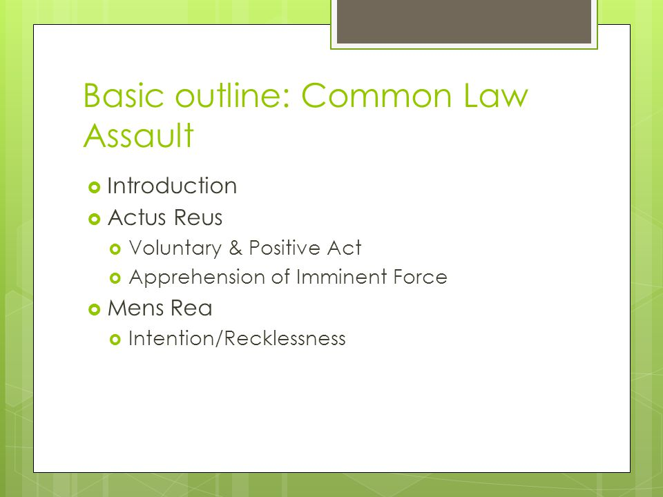 Basic outline: Common Law Assault  Introduction  Actus Reus  Voluntary & Positive Act  Apprehension of Imminent Force  Mens Rea  Intention/Recklessness