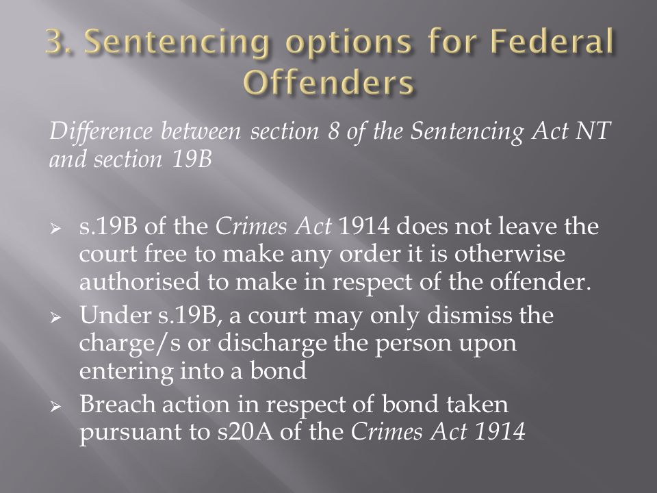 Difference between section 8 of the Sentencing Act NT and section 19B  s.19B of the Crimes Act 1914 does not leave the court free to make any order it is otherwise authorised to make in respect of the offender.